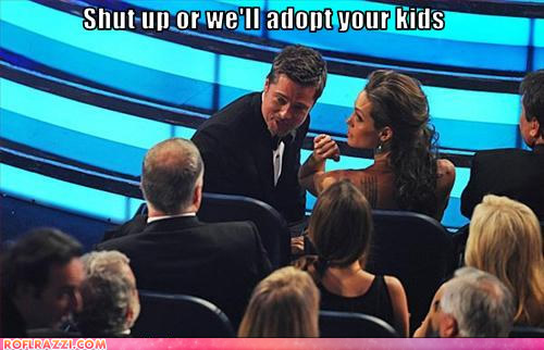 Brad and Angelina shut up or we will adopt your kids