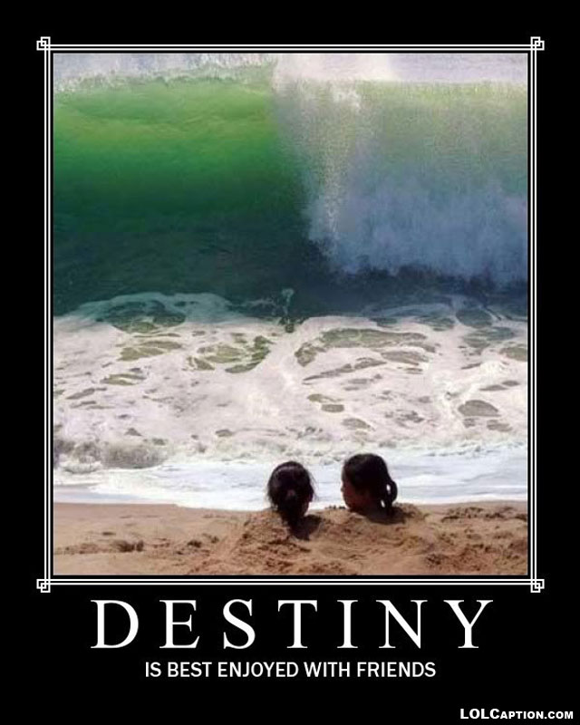 destiny-best-enjoyed-with-friends-funny-demotivational-posters-lolcaption