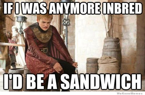 if-i-was-anymore-inbred-id-be-a-sandwich-game-of-thrones-lol-meme